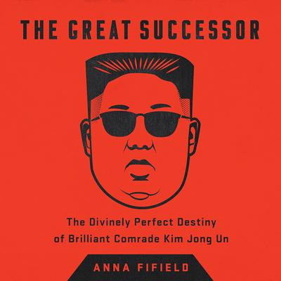 The Great Successor: The Divinely Perfect Destiny of Brilliant Comrade Kim Jong Un Audiobook, by Anna Fifield