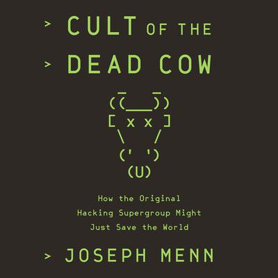 Cult of the Dead Cow: How the Original Hacking Supergroup Might Just Save the World Audiobook, by Joseph Menn