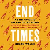 End Times: A Brief Guide to the End of the World: Asteroids, Super Volcanoes, Rogue Robots, and More Audiobook, by Bryan Walsh