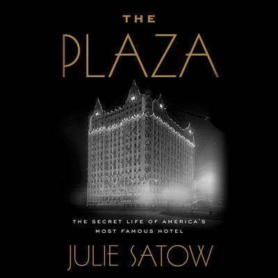 The Plaza: The Secret Life of Americas Most Famous Hotel Audiobook, by Julie Satow