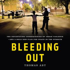 Bleeding Out: The Devastating Consequences of Urban Violence—and a Bold New Plan for Peace in the Streets Audiobook, by