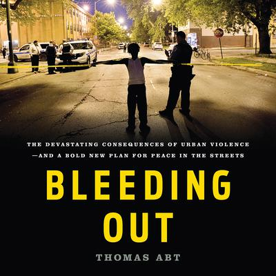 Bleeding Out: The Devastating Consequences of Urban Violence—and a Bold New Plan for Peace in the Streets Audiobook, by Thomas Abt
