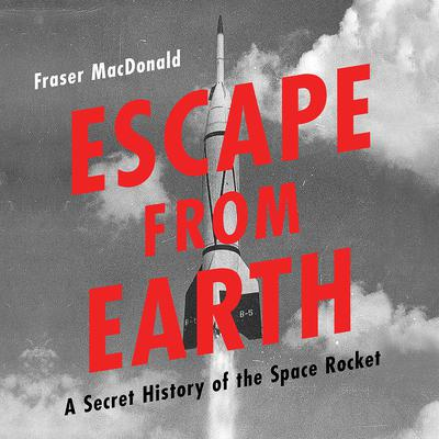 Escape from Earth: A Secret History of the Space Rocket Audiobook, by Fraser MacDonald