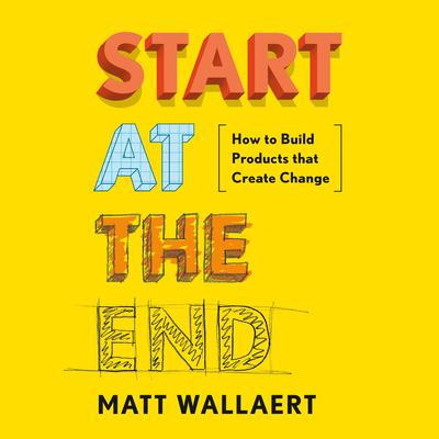 Start at the End: How to Build Products That Create Change Audiobook, by Matt Wallaert