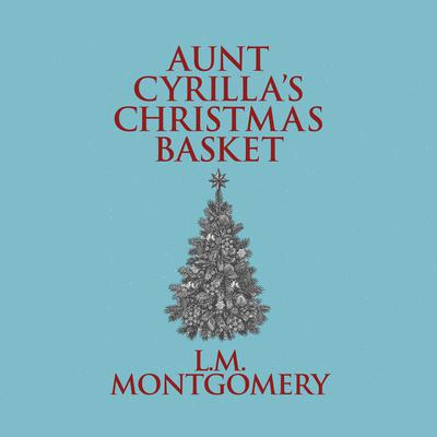 Aunt Cyrillas Christmas Basket Audiobook, by L. M. Montgomery