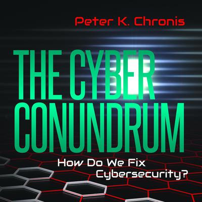 The Cyber Conundrum: How Do We Fix Cybersecurity? Audiobook, by Peter K. Chronis