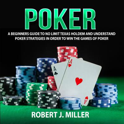 Poker: A Beginners Guide to No Limit Texas Holdem and Understand Poker Strategies in Order to Win the Games of Poker Audiobook, by Robert J. Miller
