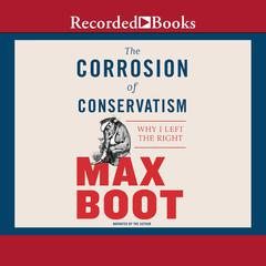 The Corrosion of Conservatism: Why I Left the Right Audiobook, by Max Boot
