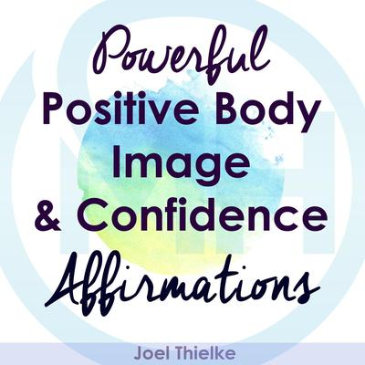 Powerful Positive Body Image & Confidence Affirmations Audiobook, by Joel Thielke
