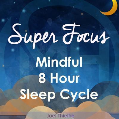 Super Focus - Mindful 8 Hour Sleep Cycle Audiobook, by Joel Thielke
