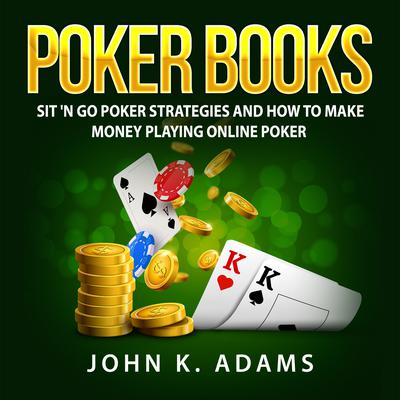 Poker Books: Sit N Go Poker Strategies and How To Make Money Playing Online Poker Audiobook, by John K. Adams