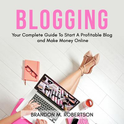 Blogging: Your Complete Guide To Start A Profitable Blog and Make Money Online Audiobook, by Brandon M. Robertson