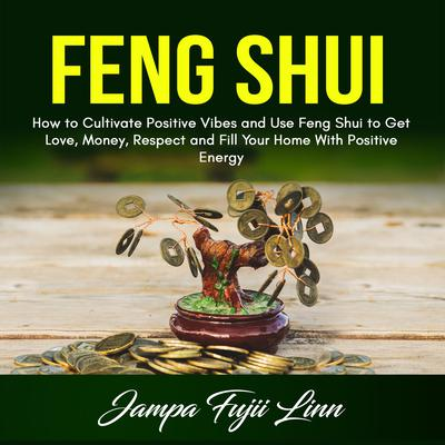 Feng Shui: How to Cultivate Positive Vibes and Use Feng Shui to Get Love, Money, Respect and Fill Your Home With Positive Energy Audiobook, by Jampa Fujii Linn