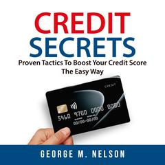 Credit Secrets: Proven Tactics To Boost Your Credit Score The Easy Way Audiobook, by George M. Nelson