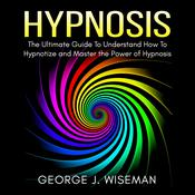 Hypnosis: The Ultimate Guide To Understand How To Hypnotize and Master the Power of Hypnosis