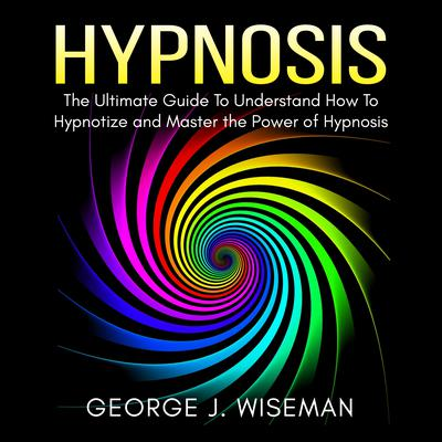 Hypnosis: The Ultimate Guide To Understand How To Hypnotize and Master the Power of Hypnosis Audiobook, by George J. Wiseman