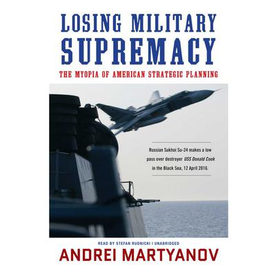 Losing Military Supremacy: The Myopia of American Strategic Planning Audiobook, by Andrei Martyanov