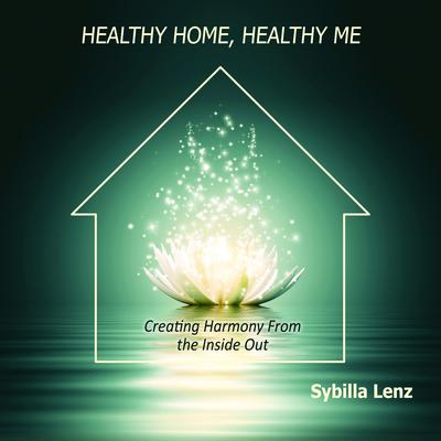 Healthy Home, Healthy Me: Creating Harmony From the Inside Out Audiobook, by Sybilla Lenz