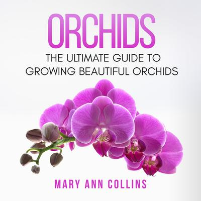 Orchids: The Ultimate Guide to Growing Beautiful Orchids Audiobook, by Mary Ann Collins