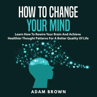 How to Change Your Mind: Learn How To Rewire Your Brain And Achieve Healthier Thought Patterns For A Better Quality Of Life Audiobook, by Adam Brown