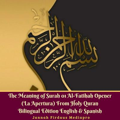 The Meaning of Surah 01 Al-Fatihah Opener (La Apertura) From Holy Quran Bilingual Edition English & Spanish Audiobook, by Jannah Firdaus Mediapro