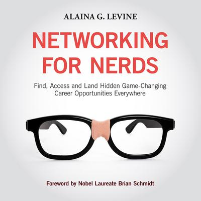 Networking for Nerds: Find, Access and Land Hidden Game-Changing Career Opportunities Everywhere Audiobook, by Alaina G. Levine