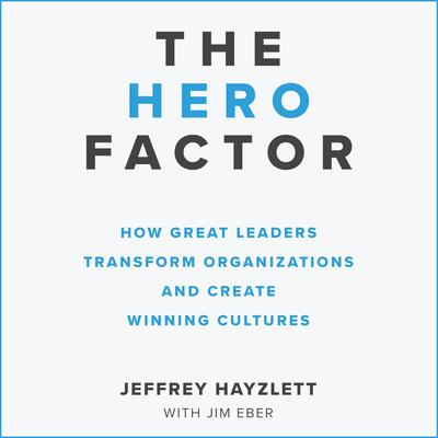 The Hero Factor: How Great Leaders Transform Organizations and Create Winning Cultures Audiobook, by Jeffrey W. Hayzlett