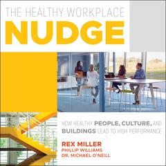 The Healthy Workplace Nudge: How Healthy People, Cultures and Buildings Lead to High Performance Audiobook, by Michael O'Neill, Phillip Williams, Rex Miller