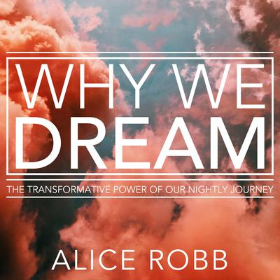 Why We Dream: The Transformative Power of Our Nightly Journey Audiobook, by Alice Robb