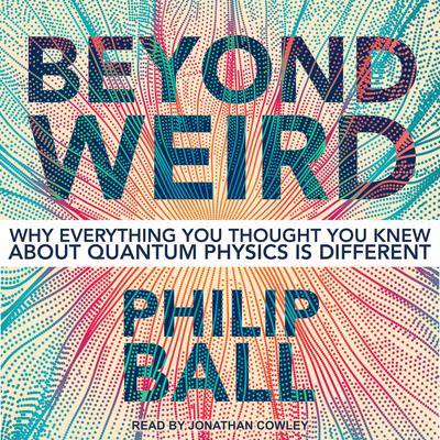Beyond Weird: Why Everything You Thought You Knew about Quantum Physics Is Different Audiobook, by Philip Ball