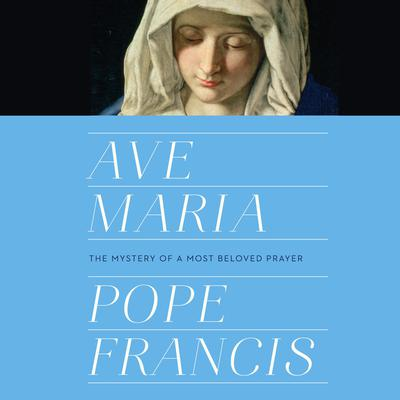 Ave Maria: The Mystery of a Most Beloved Prayer Audiobook, by Pope Francis