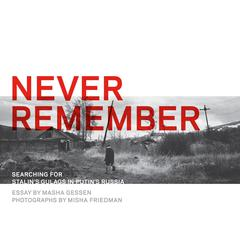 Never Remember: Searching for Stalins Gulags in Putins Russia Audiobook, by Masha Gessen, Misha Friedman
