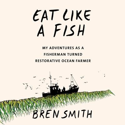 Eat Like a Fish: My Adventures as a Fisherman Turned Restorative Ocean Farmer Audiobook, by Bren Smith