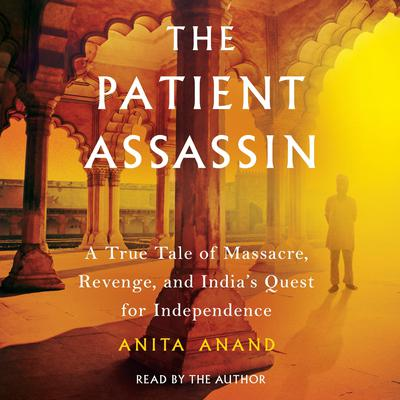 The Patient Assassin: A True Tale of Massacre, Revenge, and Indias Quest for Independence Audiobook, by Anita Anand