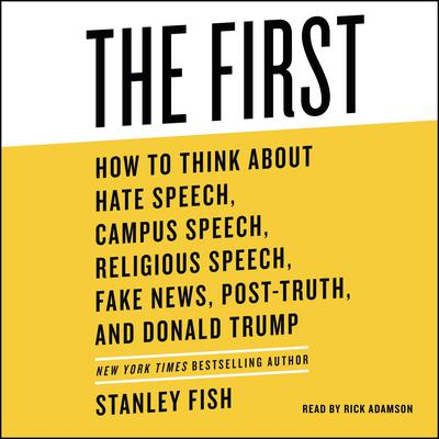 The First: How to Think About Hate Speech, Campus Speech, Religious Speech, Fake News, Post-Truth, and Donald Trump Audiobook, by Stanley Fish