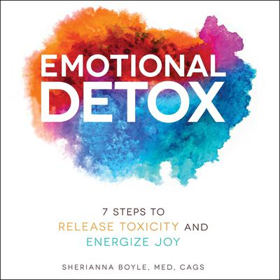 Emotional Detox: 7 Steps to Release Toxicity and Energize Joy Audiobook, by Sherianna Boyle