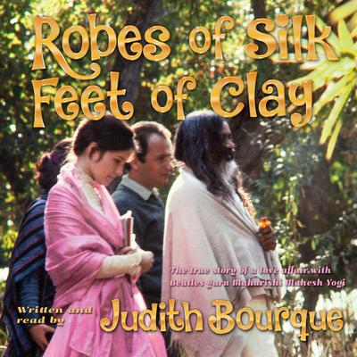 Robes of Silk Feet of Clay: The True Story of a Love Affair with Beatles Guru Maharishi Mahesh Yogi Audiobook, by Judith Bourque