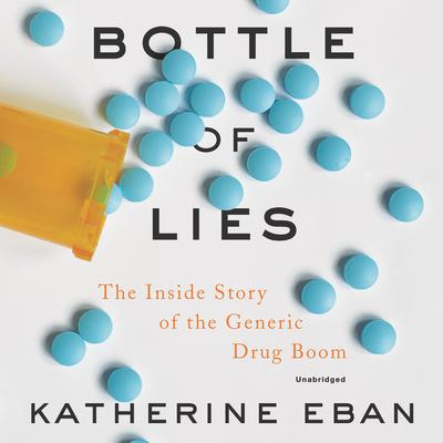 Bottle of Lies: The Inside Story of the Generic Drug Boom Audiobook, by Katherine Eban