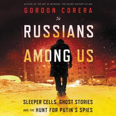 Russians Among Us: Sleeper Cells, Ghost Stories, and the Hunt for Putin's Spies Audiobook, by Gordon Corera