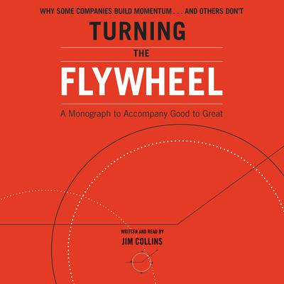 Turning the Flywheel: A Monograph to Accompany Good to Great Audiobook, by