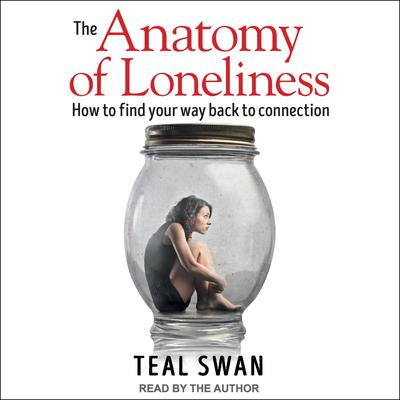 The Anatomy of Loneliness: How to Find Your Way Back to Connection Audiobook, by Teal Swan