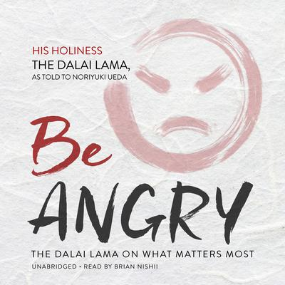 Be Angry: The Dalai Lama On What Matters Most Audiobook, by The Dalai Lama