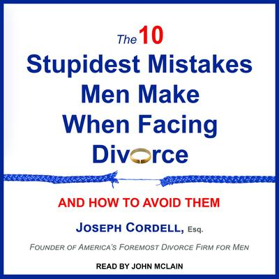 The 10 Stupidest Mistakes Men Make When Facing Divorce: And How to Avoid Them Audiobook, by Joseph Cordell, Esq