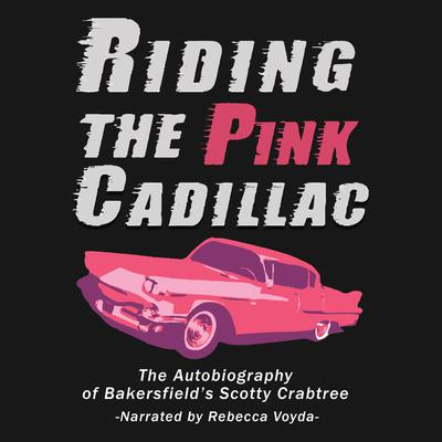 Riding The Pink Cadillac - The Autobiography of Bakersfields Scotty Crabtree Audiobook, by Scotty Crabtree