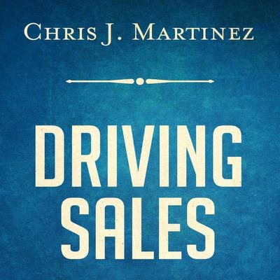 Driving Sales: What It Takes to Sell 1000+ Cars Per Month Audiobook, by Chris J. Martinez