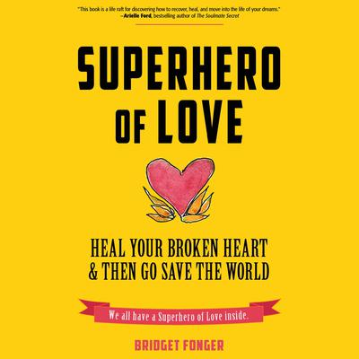 Superhero of Love: Heal Your Broken Heart & Then Go Save the World Audiobook, by Bridget Fonger
