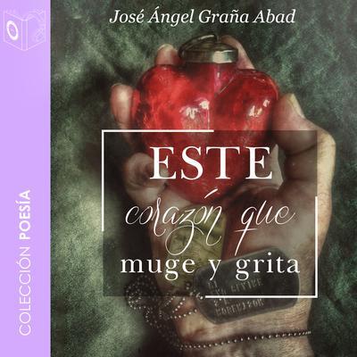 Este corazón que muge y grita Audiobook, by Jose Angel Graña