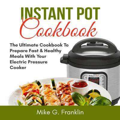 Instant Pot Cookbook: The Ultimate Cookbook To Prepare Fast & Healthy Meals With Your Electric Pressure Cooker Audiobook, by Mike G. Franklin