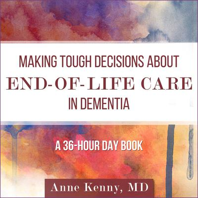 Making Tough Decisions about End-of-Life Care in Dementia: (A 36-Hour Day Book) Audiobook, by Anne Kenny