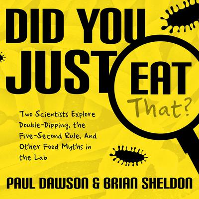 Did You Just Eat That?: Two Scientists Explore Double-Dipping, the Five-Second Rule, and other Food Myths in the Lab Audiobook, by Paul Dawson